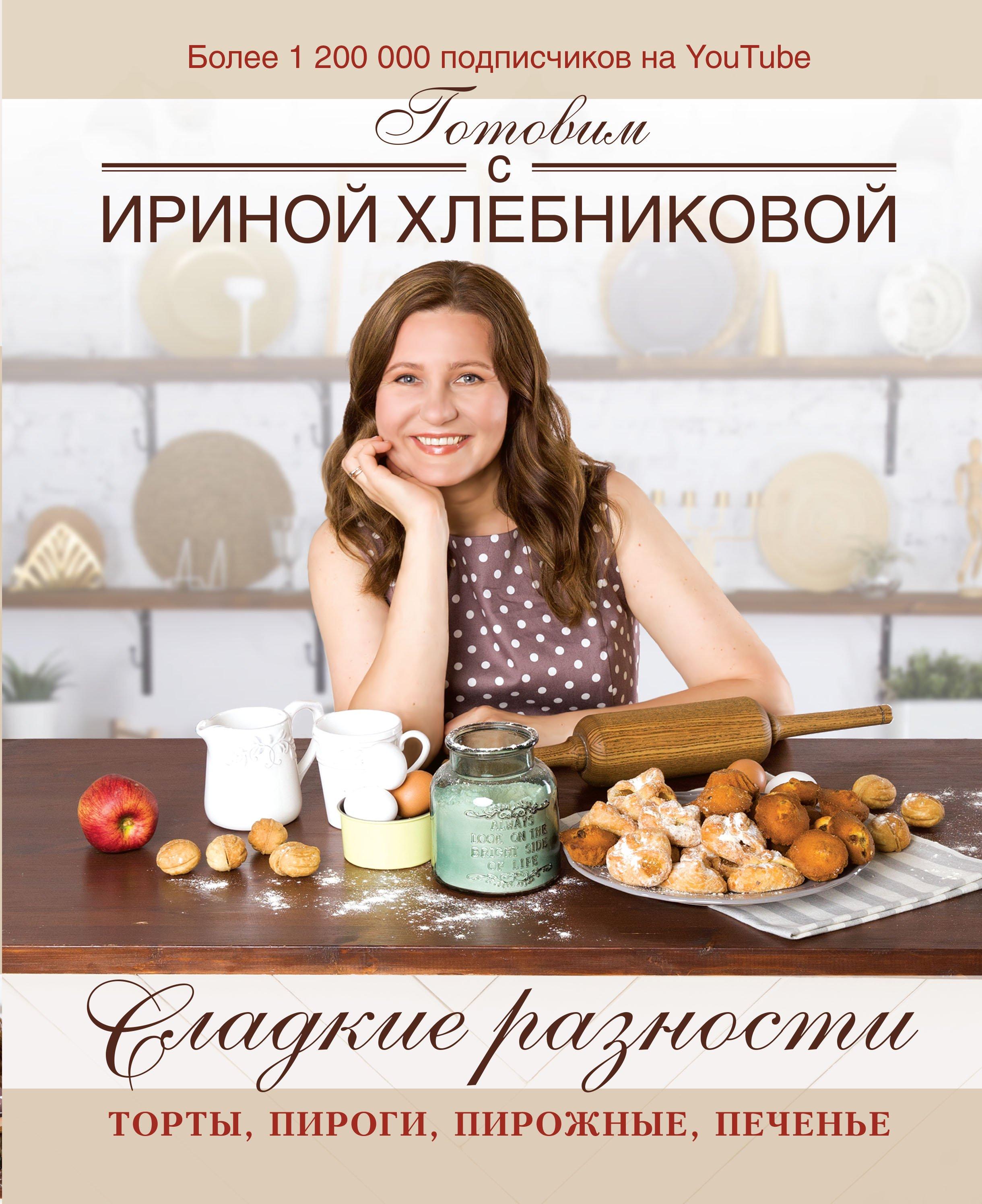 Хлебникова Ирина Николаевна Сладкие разности: торты, пироги, пирожные, печенье.Готовим с Ириной Хлебниковой