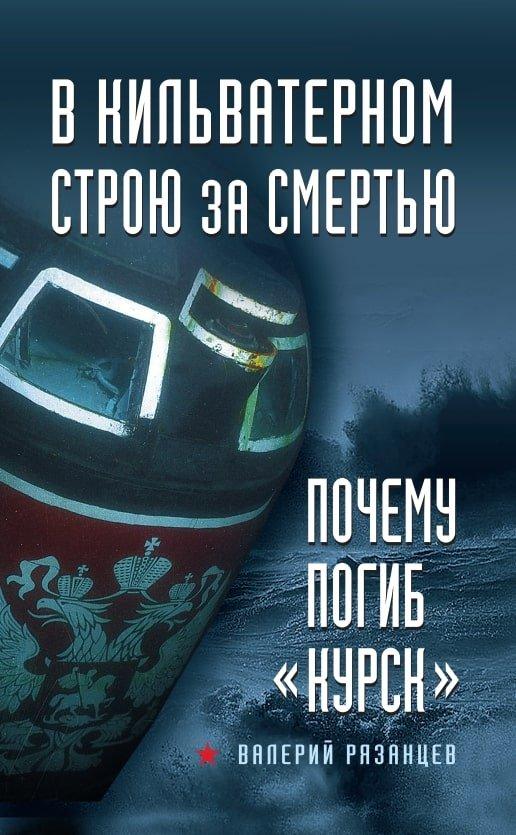 Рязанцев Валерий Дмитриевич В кильватерном строю за смертью. Почему погиб «Курск»