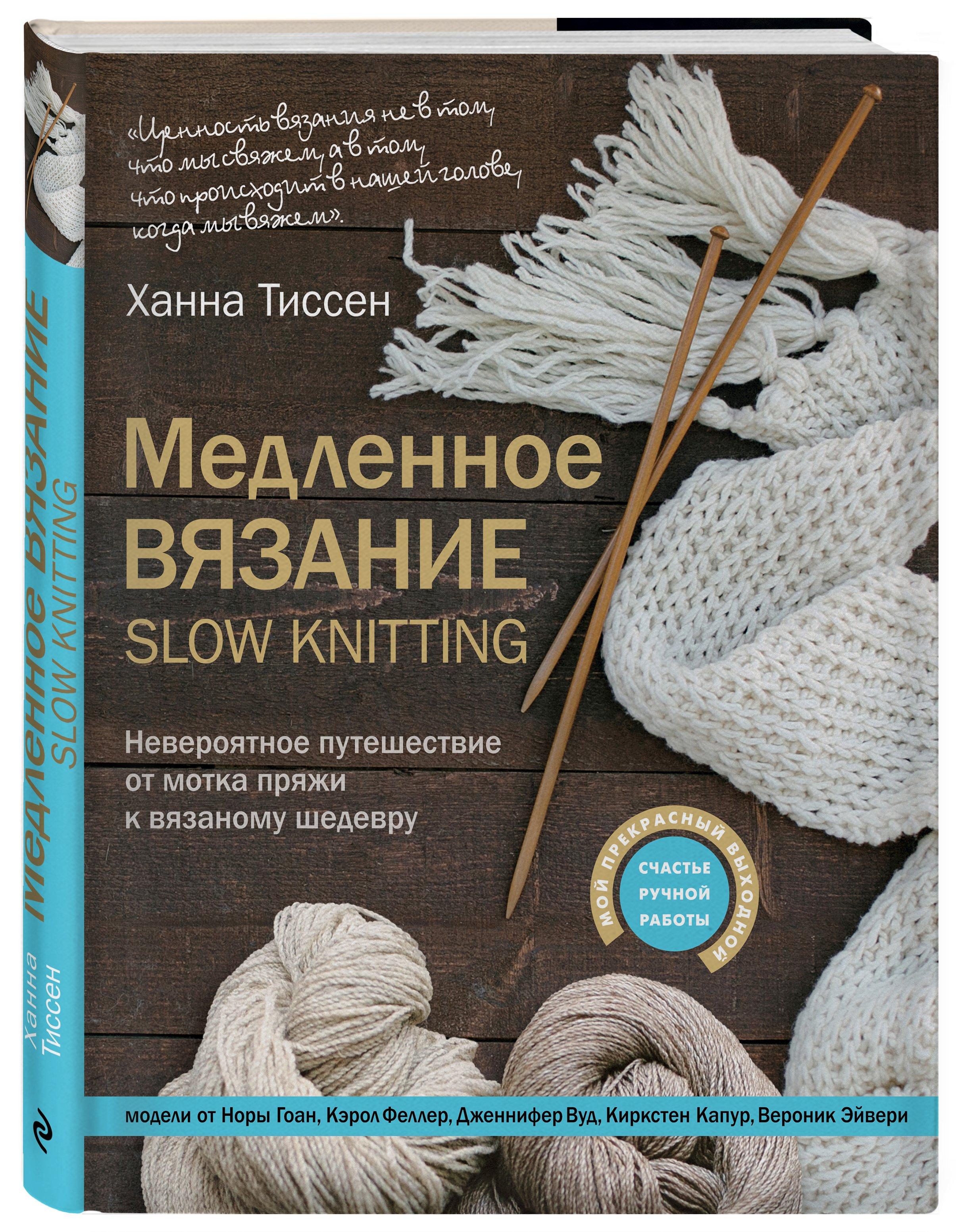 Тиссен Ханна Медленное вязание - SLOW KNITTING. Невероятное путешествие от мотка пряжи к вязаному шедевру тиссен ханна медленное вязание slow knitting невероятное путешествие от мотка пряжи к вязаному шедевру