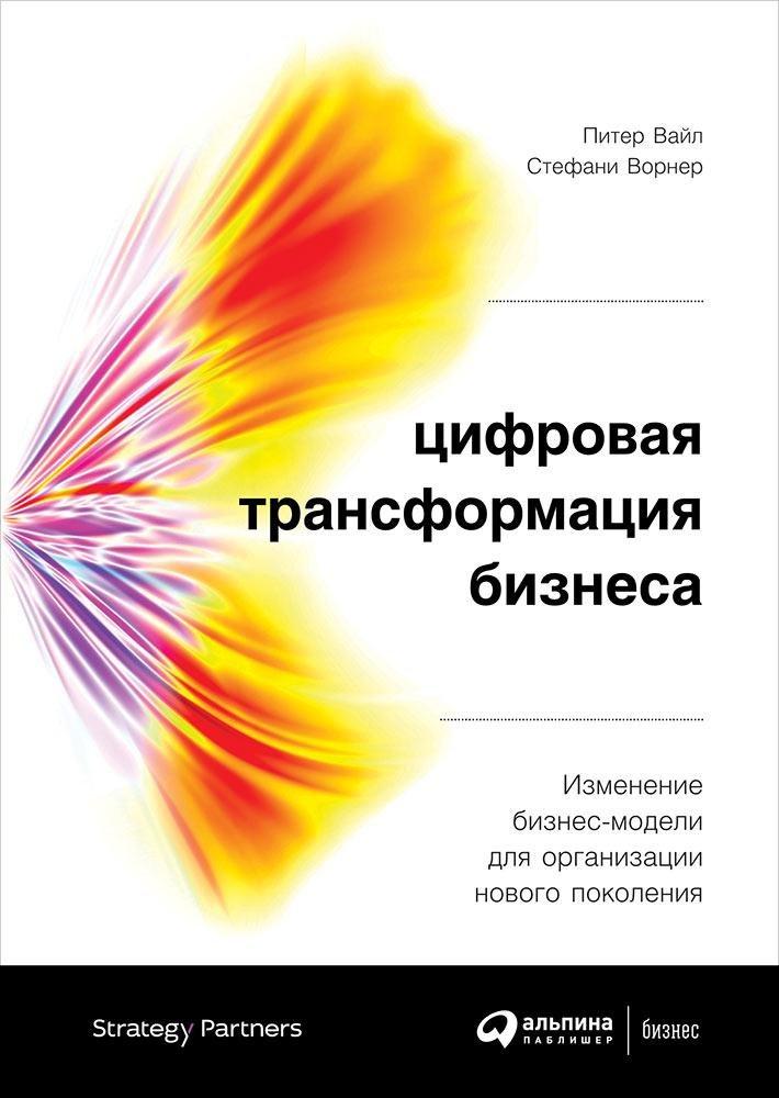 Ворнер Стефани, Вайл Питер Цифровая трансформация бизнеса: Изменение бизнес-модели для организации нового поколения