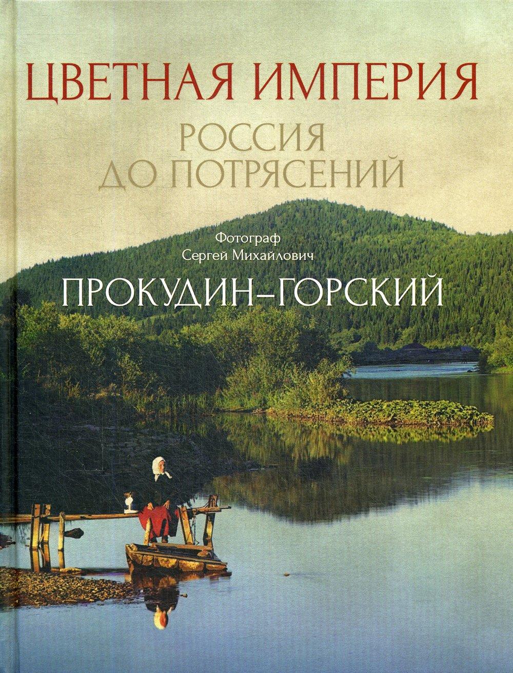 Прокудин-Горский Сергей Михайлович Цветная империя. Россия до потрясений