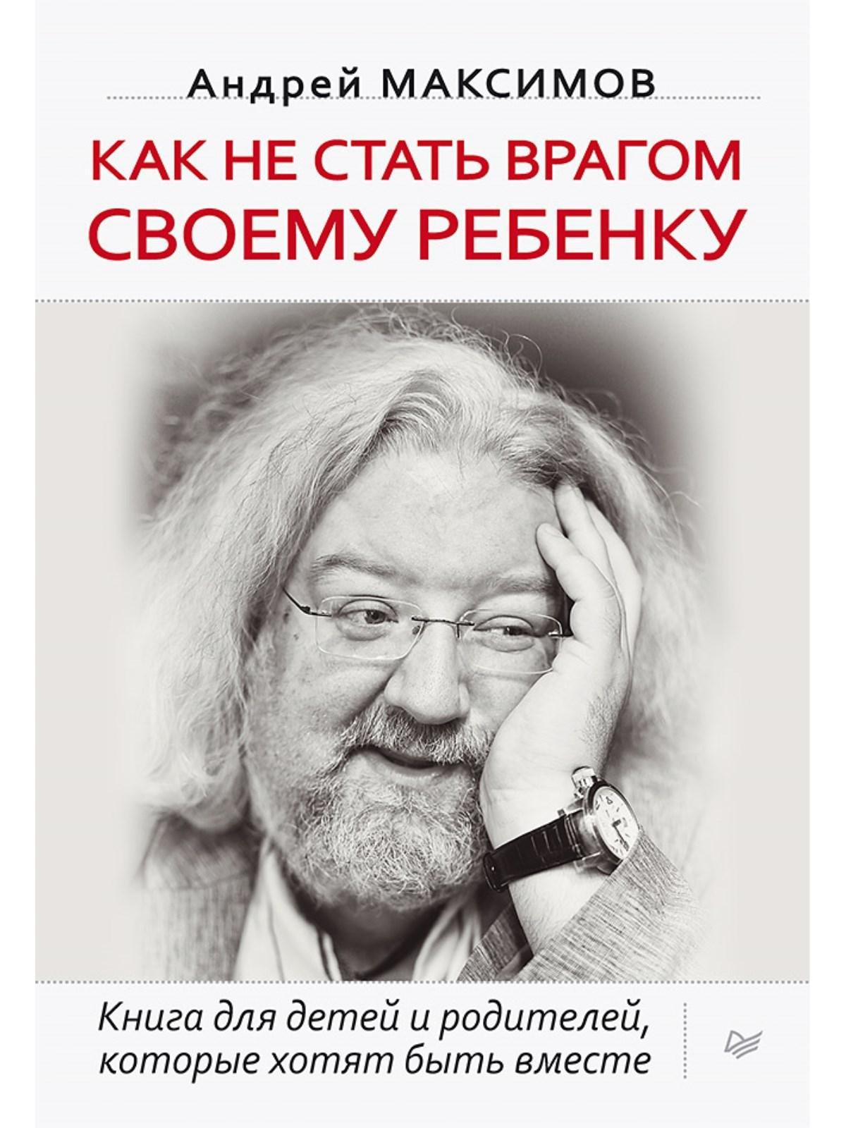 Максимов Андрей Маркович Как не стать врагом своему ребенку Книга для детей и родителей, которые хотят быть вместе