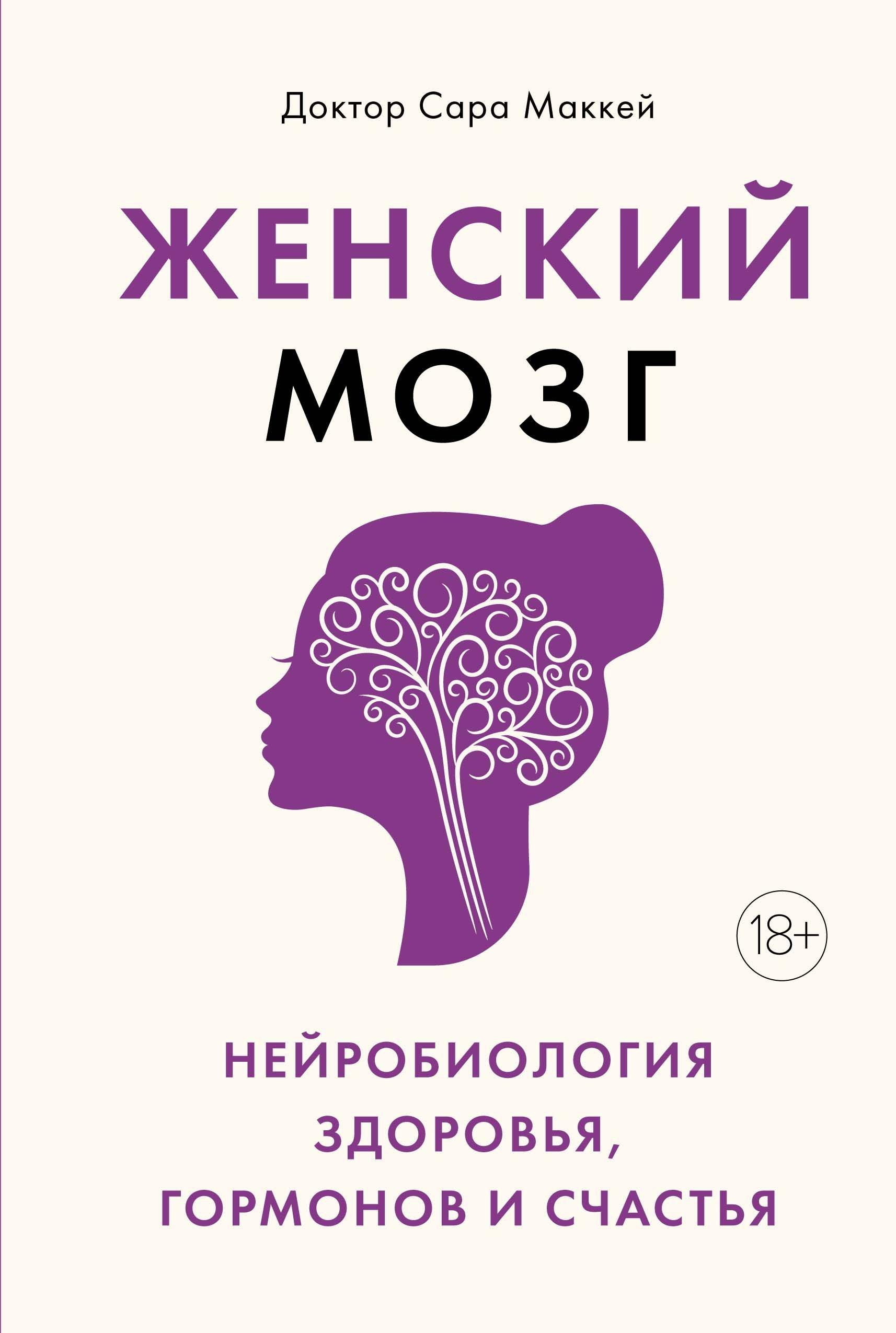 Женский мозг: нейробиология здоровья, гормонов и счастья ( Маккей Сара  )