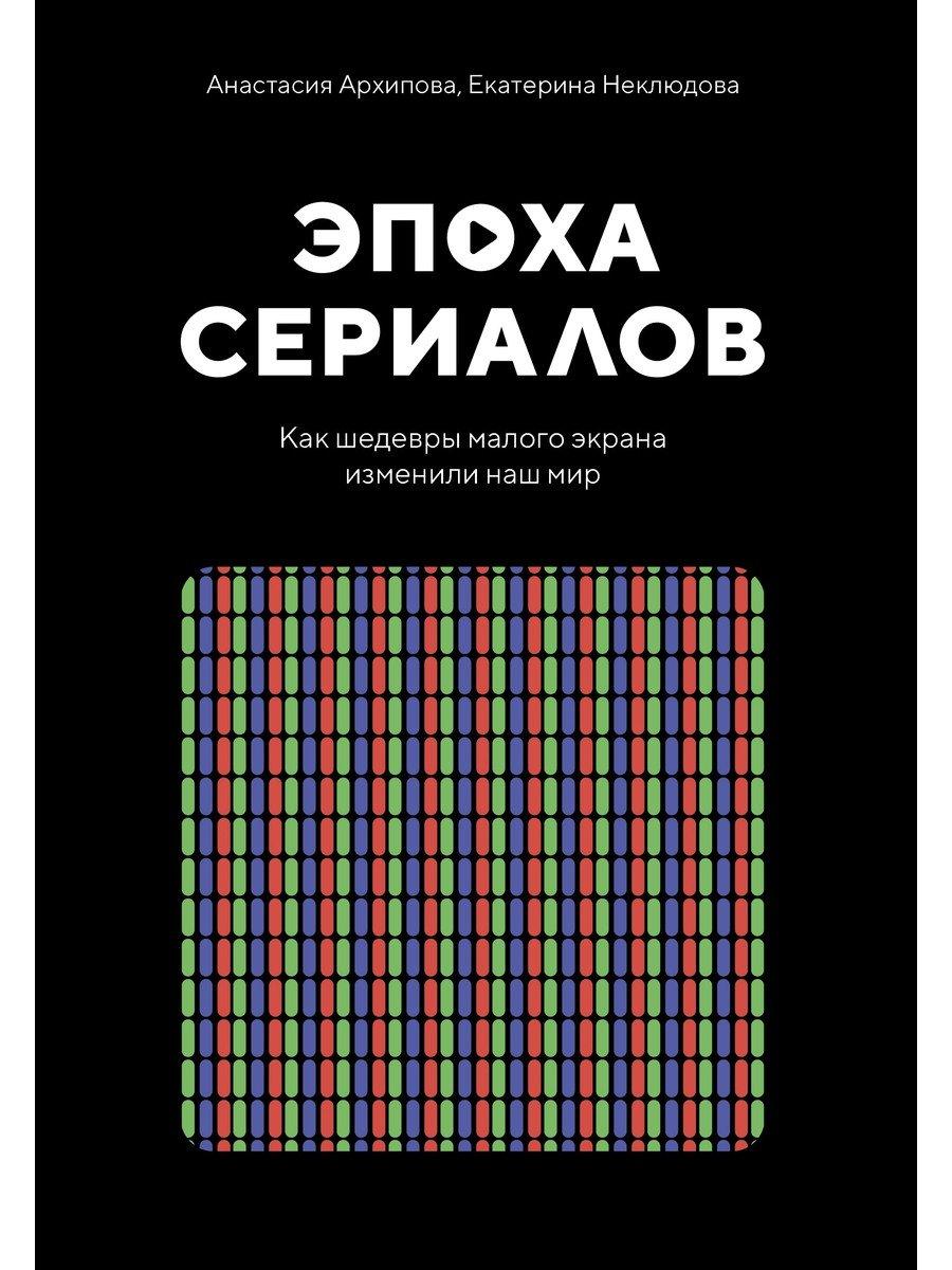 Эпоха сериалов. Как шедевры малого экрана изменили наш мир ( Архипова Анастасия, Неклюдова Е.  )