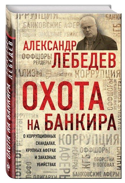 Лебедев Александр Евгеньевич Охота на банкира. О коррупционных скандалах, крупных аферах и заказных убийствах