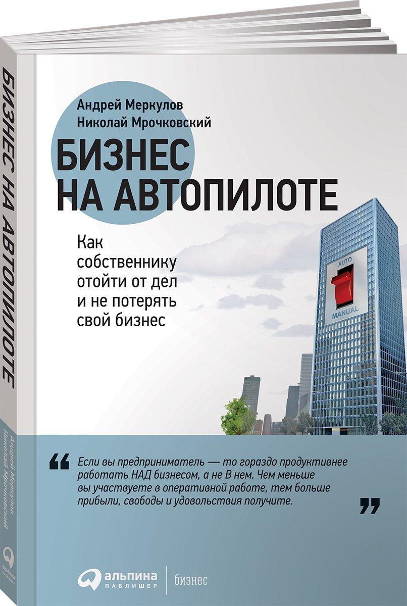 Меркулов А.,Мрочковский Н. Бизнес на автопилоте: Как собственнику отойти от дел и не потерять свой бизнес