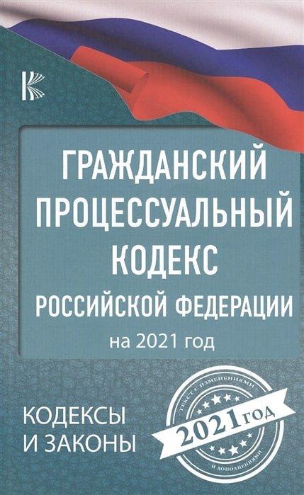 . Гражданский процессуальный Кодекс Российской Федерации на 2021 год