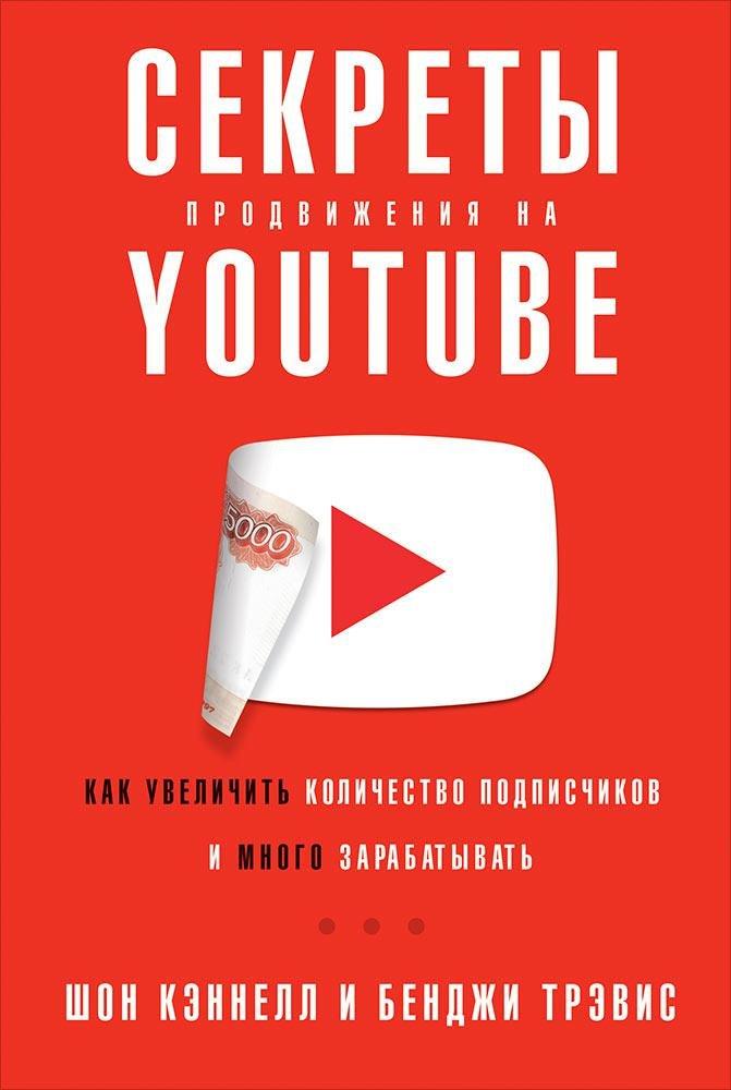 Кеннел Ш.,Тревис Б.,Кэннел Ш.,Трэвис Б.,Кэннелл Ш. Секреты продвижения на Youtube: Как увеличить количество подписчиков и много зарабатывать