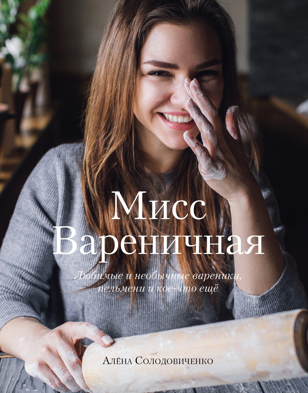Солодовиченко Алёна Мисс Вареничная. Любимые и необычные вареники, пельмени и кое-что еще (с автографом)