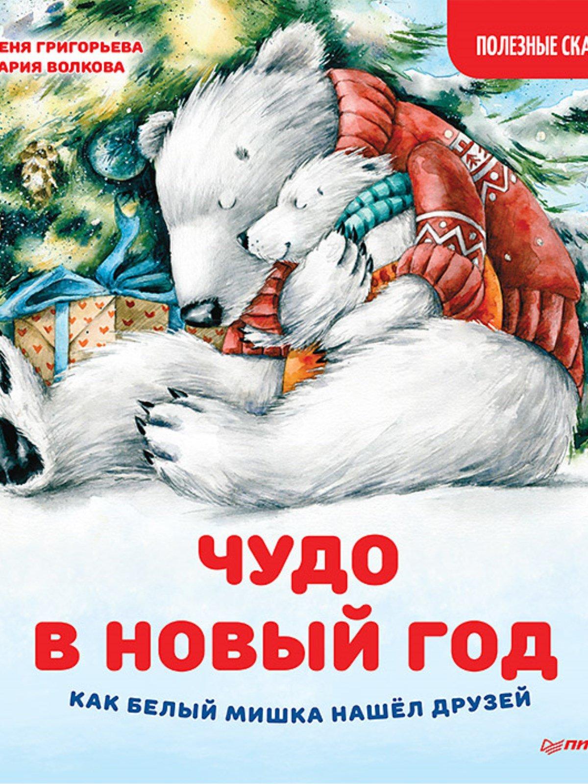 Волкова М.А., Григорьева Женя Чудо в Новый год: как Белый Мишка нашёл друзей. Полезные сказки волкова н новый год в лесу