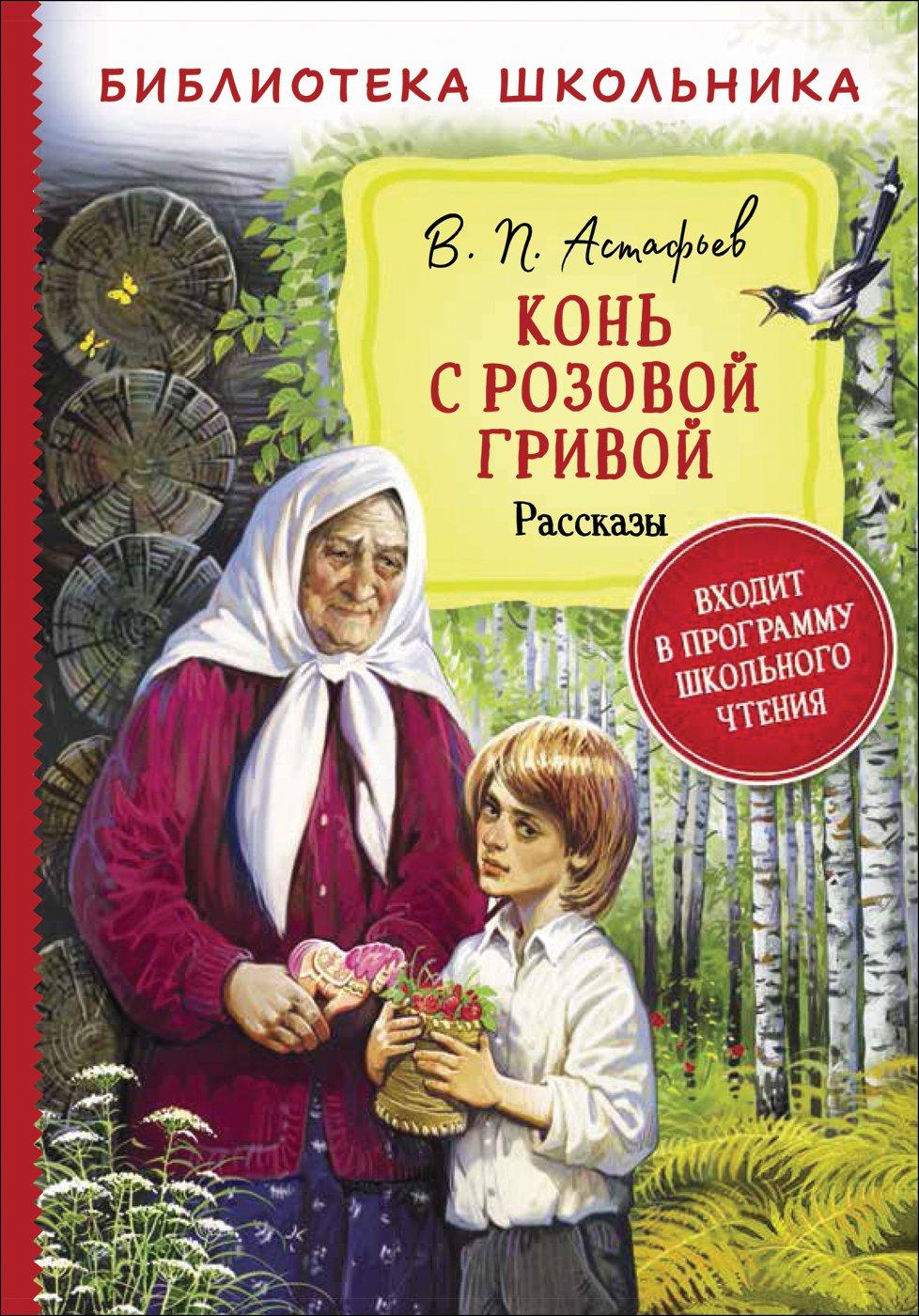 Астафьев Виктор Петрович Астафьев В. Конь с розовой гривой. Рассказы (Библиотека школьника)