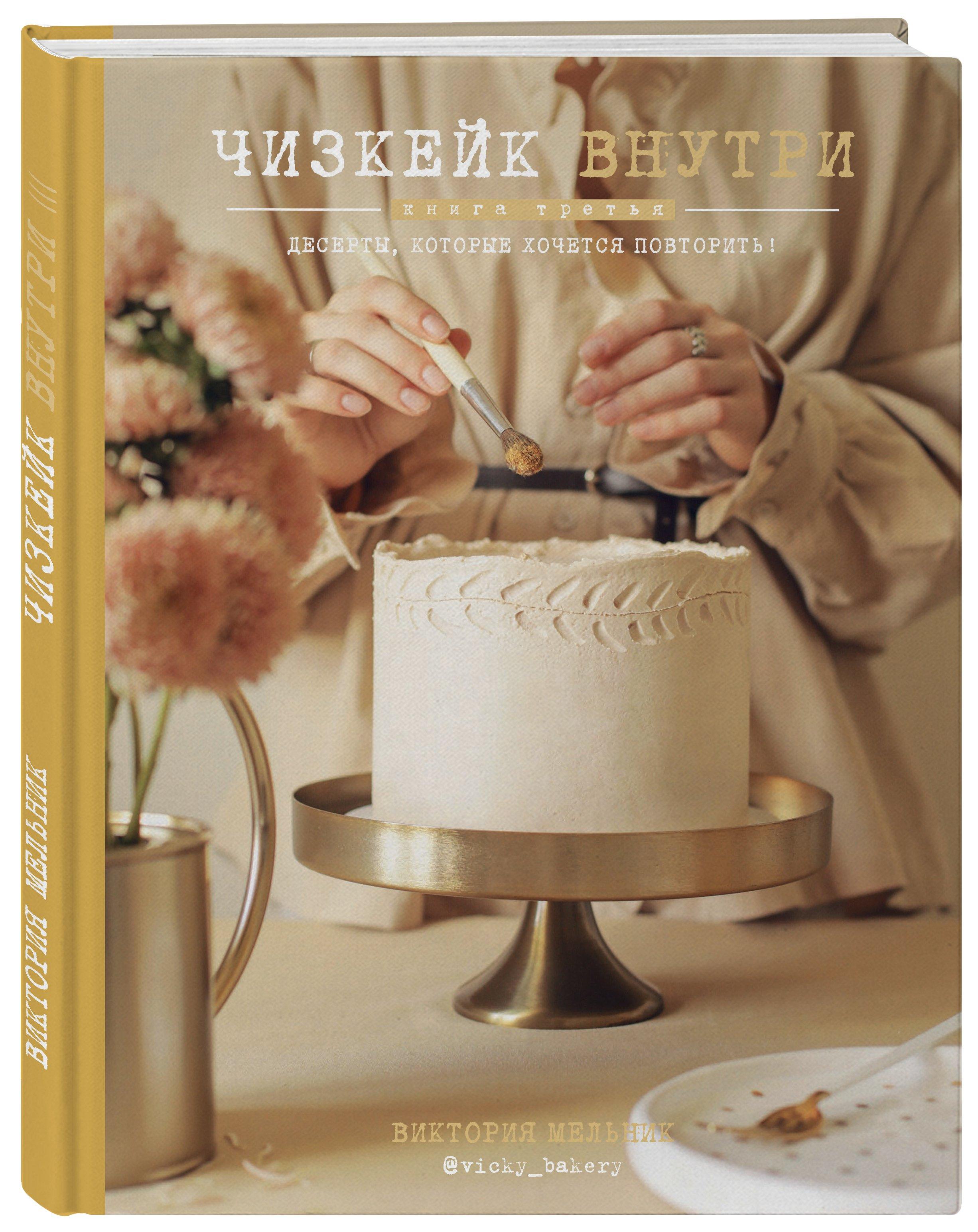 Виктория Мельник Чизкейк внутри. Книга третья мельник в чизкейк внутри сложные и необычные торты легко