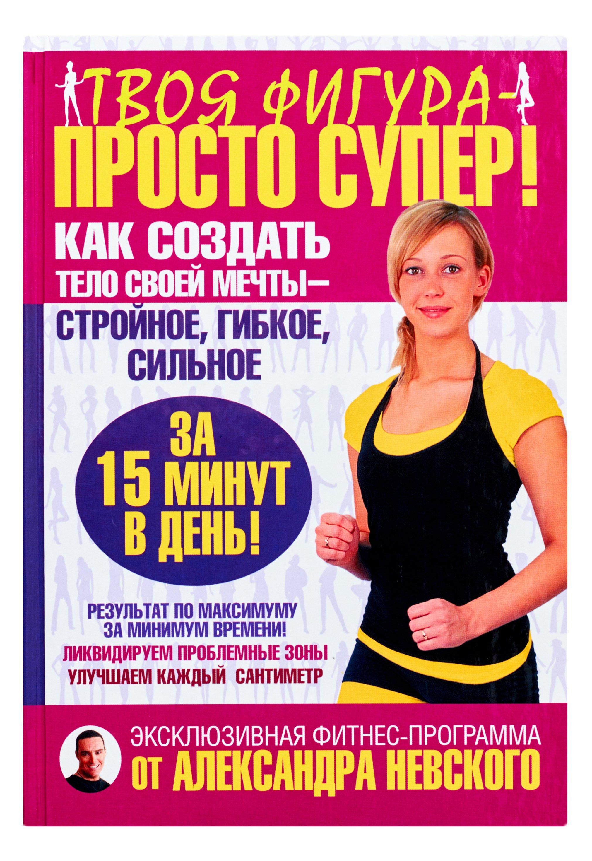 Невский Александр Александрович Твоя фигура - просто супер! Как создать тело своей мечты за 15 минут в день