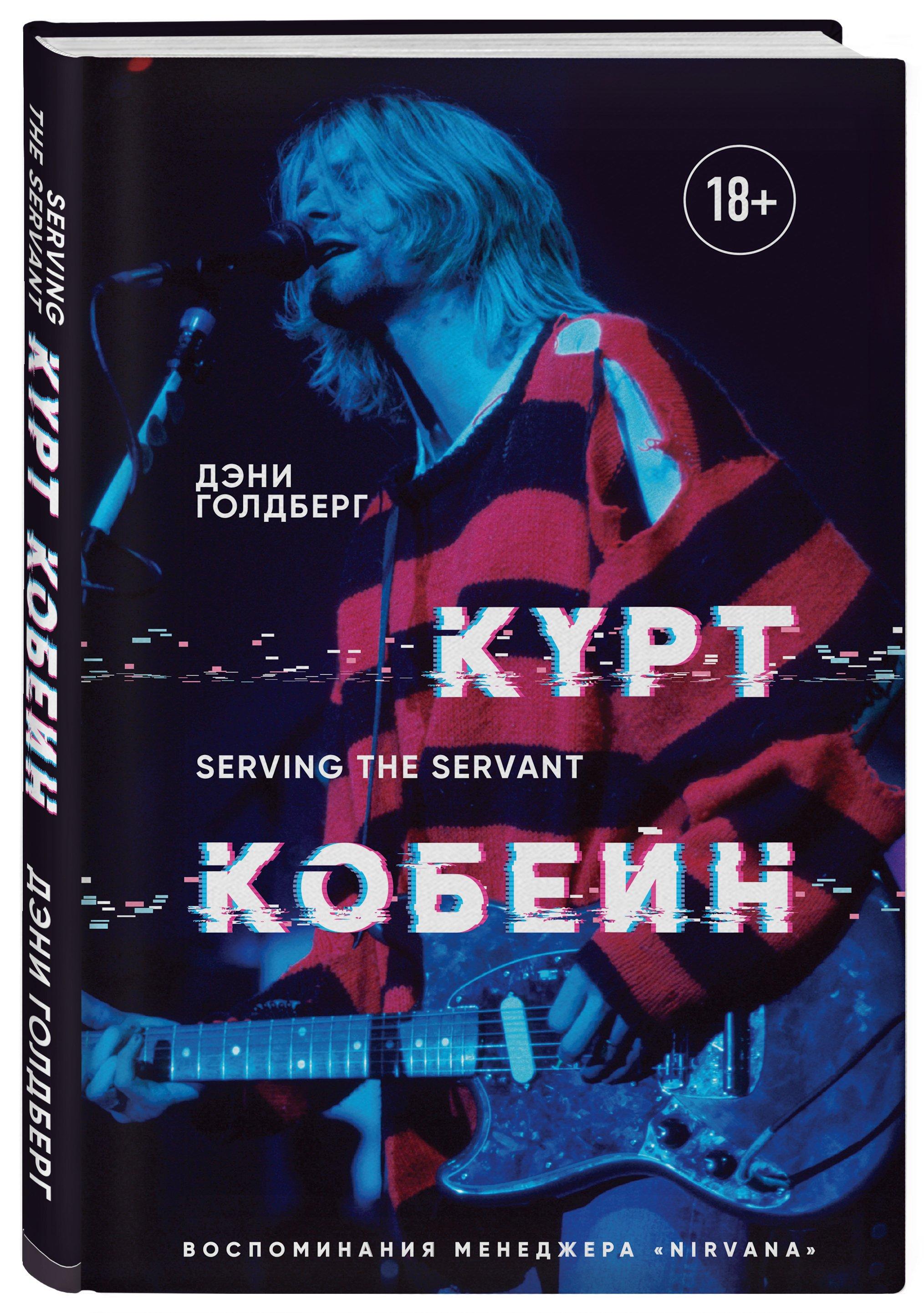 "Голдберг Дэни Курт Кобейн. Serving the Servant. Воспоминания менеджера ""Nirvana"""