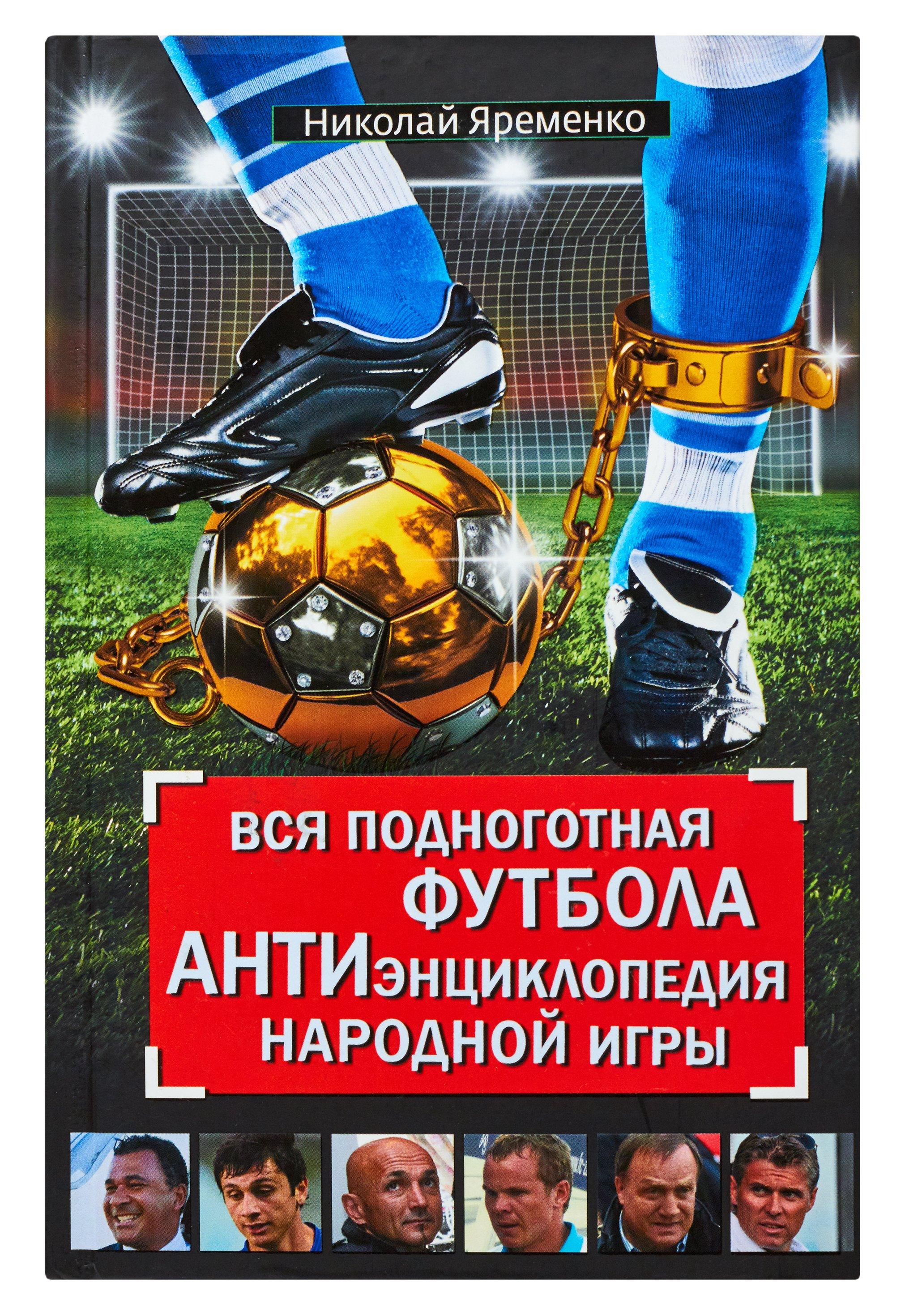 Яременко Н.Н. Вся подноготная футбола. АНТИэнциклопедия народной игры все цены