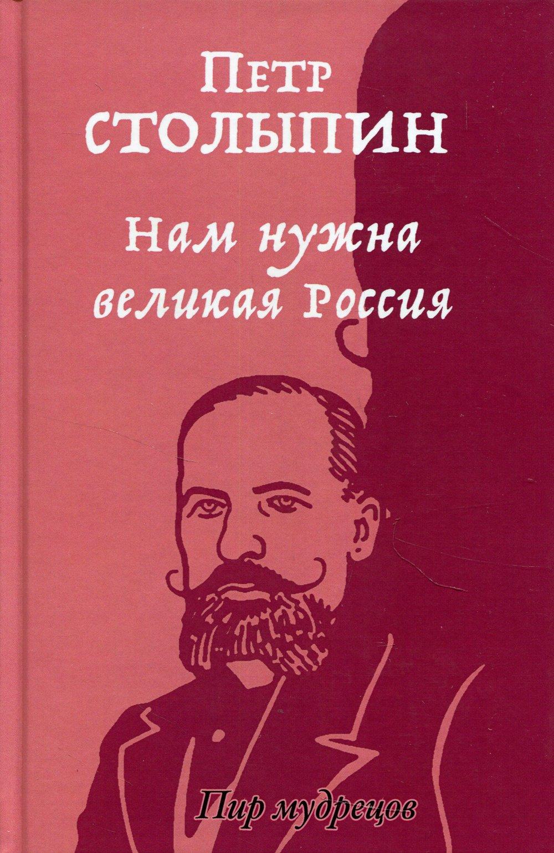 Столыпин Петр Аркадьевич Нам нужна великая Россия