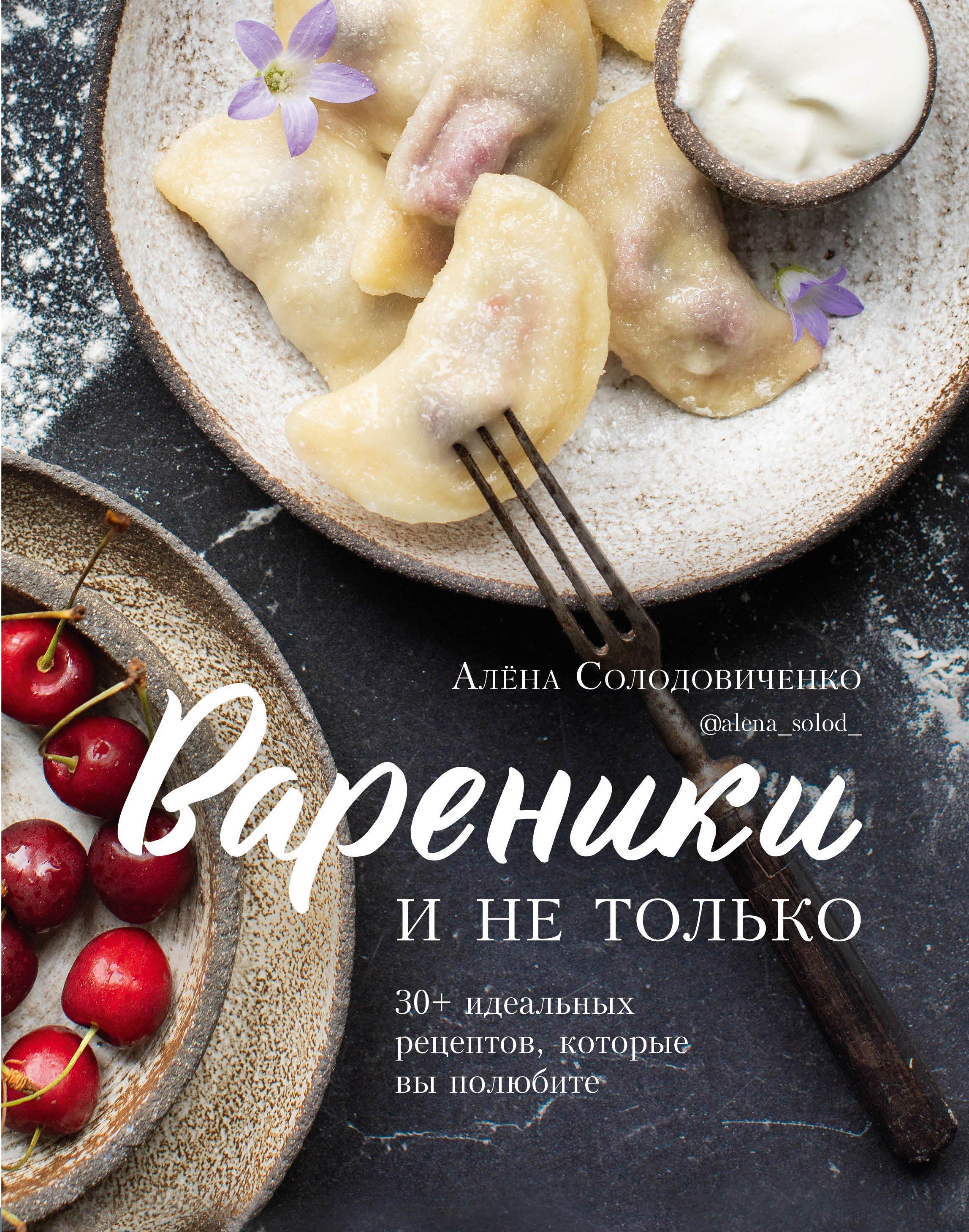Солодовиченко Алёна Вареники и не только. 30+ идеальных рецептов, которые вы полюбите (с автографом)