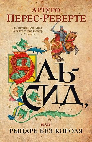 Перес-Реверте А. - Эль-Сид, или Рыцарь без короля обложка книги