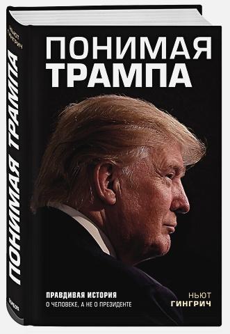 Ньют Гингрич - Понимая Трампа. Правдивая история о человеке, а не о президенте обложка книги