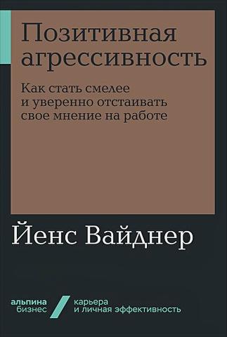 Вайднер Й. - Позитивная агрессивность: Как стать смелее и уверенно отстаивать свое мнение на работе обложка книги