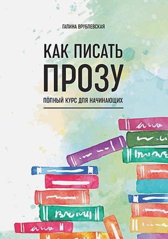 Врублевская Г. - Как писать прозу. Полный курс для начинающих обложка книги