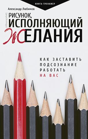 Любимов Александр - Рисунок, исполняющий желания. Как заставить подсознание работать на вас обложка книги