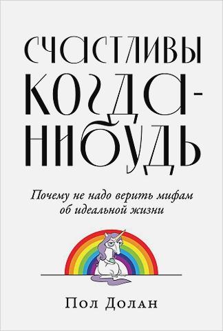 Долан П. - Счастливы когда-нибудь: Почему не надо верить мифам об идеальной жизни обложка книги