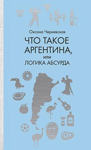 Чернявская О.М. - Что такое Аргентина, или Логика абсурда обложка книги