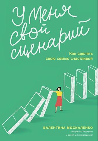 Москаленко Валентина - У меня свой сценарий. Как сделать свою семью счастливой обложка книги