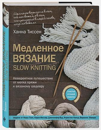 Ханна Тиссен - Медленное вязание - SLOW KNITTING. Невероятное путешествие от мотка пряжи к вязаному шедевру обложка книги