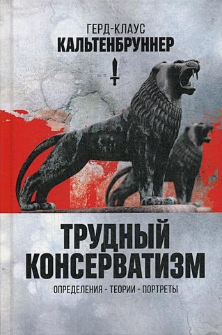 Кальтенбруннер Г.К. - Трудный консерватизм. Определения - теории - портреты обложка книги
