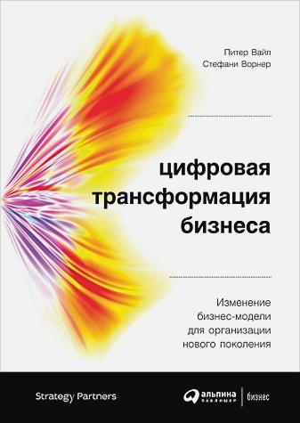 Вайл П.,Ворнер С. - Цифровая трансформация бизнеса: Изменение бизнес-модели для организации нового поколения обложка книги