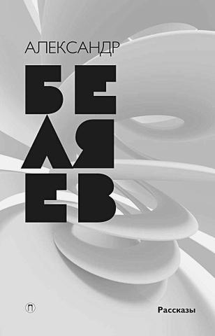 Беляев А.Р. - Собрание сочинений. В 8 т. Т. 8: Рассказы. Беляев А.Р. обложка книги