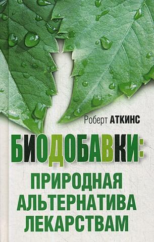 Аткинс Р.С. - Биодобавки: природная альтернатива лекарствам обложка книги