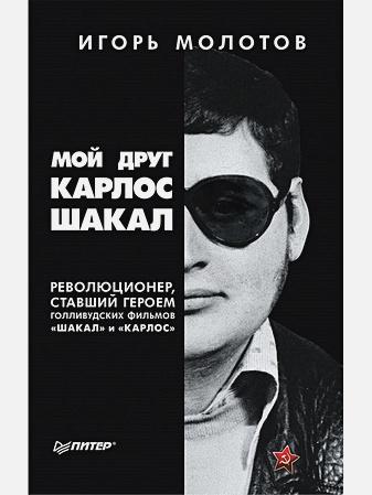 """Молотов И - Мой друг Карлос Шакал. Революционер, ставший героем голливудских фильмов """"Шакал"""" и """"Карлос"""" обложка книги"""