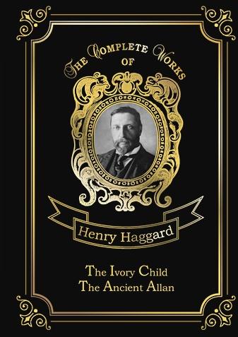 Haggard H.R. - The Ivory Child & Ancient Allan = Дитя из слоновой кости и Древний Аллан: на англ.яз обложка книги