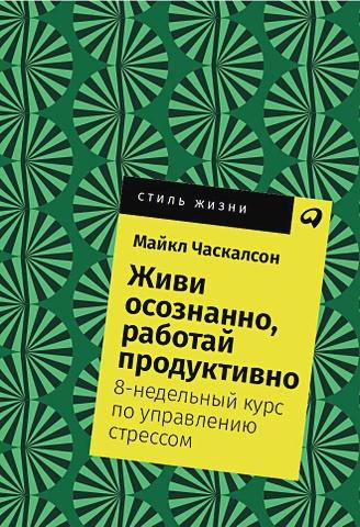 Часкалсон М. - Живи осознанно, работай продуктивно: 8-недельный курс по управлению стрессом + Покет, 2019 обложка книги