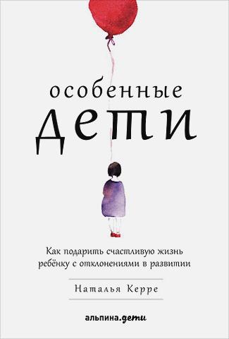 Керре Н. - Особенные дети: Как подарить счастливую жизнь ребенку с отклонениями в развитии обложка книги