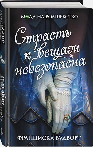 Франциска Вудворт - Страсть к вещам небезопасна обложка книги