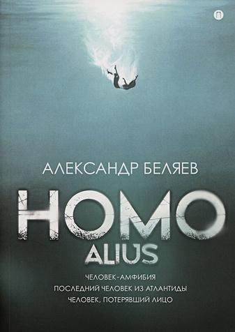 Беляев А.Р. - Homo alius: Человек-амфибия. Последний человек из Атлантиды. Человек, потерявший лицо обложка книги