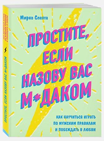 Мирко Спелта - Простите, если назову вас м*даком. Как научиться играть по мужским правилам и побеждать в любви обложка книги