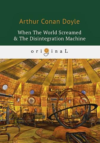 Doyle A.C. - When The World Screamed & The Disintegration Machine = Когда Земля вскрикнула и Дезинтеграционная машина: на англ.яз обложка книги