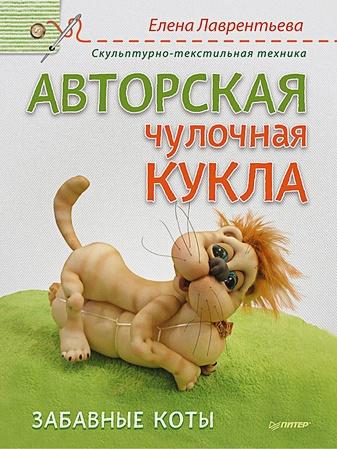 Лаврентьева Е.В. - Авторская чулочная кукла. Забавные коты. Лаврентьева Е.В. обложка книги
