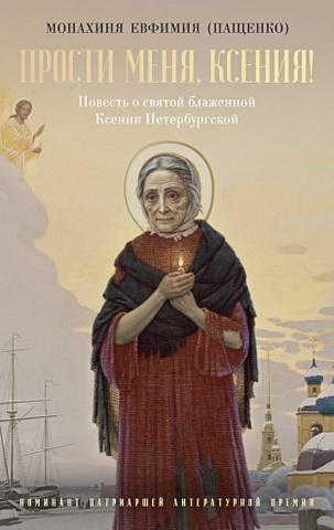 Монахиня Евфимия (Пащенко) - Прости меня, Ксения!: Повесть о святой блаженной Ксении Петербугской обложка книги
