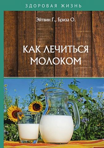 Эйтвин Г., Бриза О. - Как лечиться молоком обложка книги