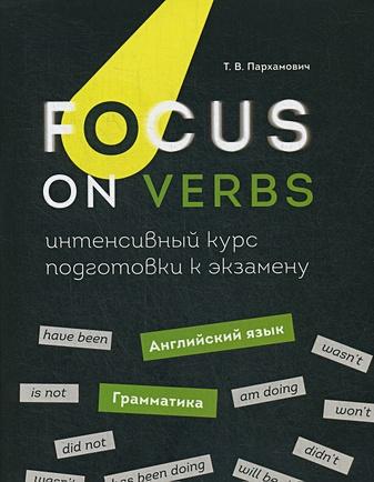 Пархамович Т.В. - Focus on Verbs: английский язык. Грамматика. Интенсивный курс подготовки к экзамену обложка книги