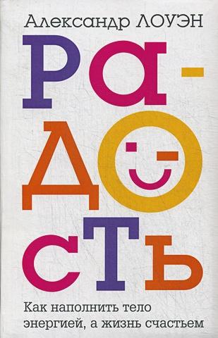 Лоуэн А. - Радость. Как наполнить тело энергией, а жизнь счастьем обложка книги