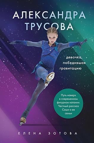 Зотова Елена - Александра Трусова. Девочка, победившая гравитацию (с автографом А. Трусовой) обложка книги