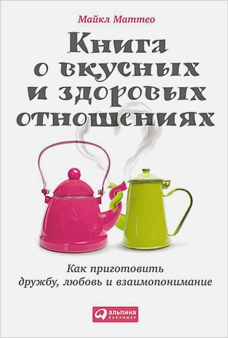 Маттео М. - Книга о вкусных и здоровых отношениях: Как приготовить дружбу, любовь и взаимопонимание обложка книги