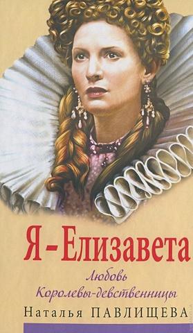 Павлищева Н.П. - Я - Елизавета. Любовь Королевы-девственницы обложка книги